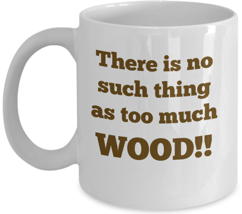 There's no such thing as too much wood!